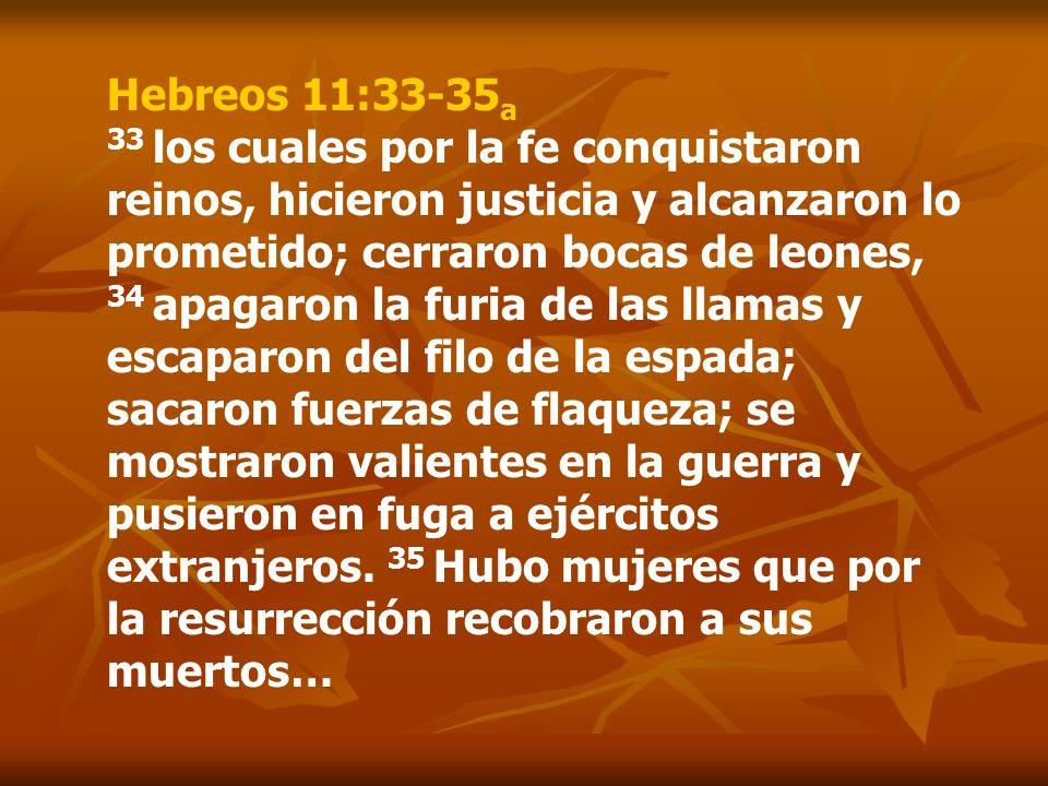 Hebreos 11:33-35 a 33 los cuales por la fe conquistaron reinos, hicieron justicia y alcanzaron lo prometido; cerraron bocas de leones, 34 apagaron la
