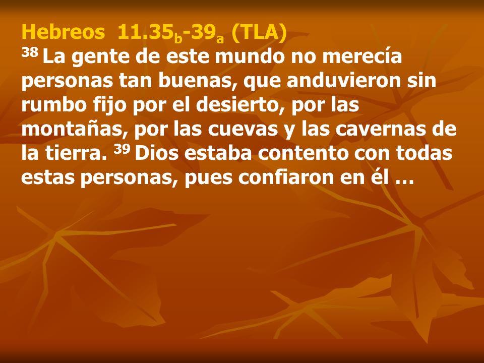 Hebreos 11.35 b -39 a (TLA) 38 La gente de este mundo no merecía personas tan buenas, que anduvieron sin rumbo fijo por el desierto, por las montañas,