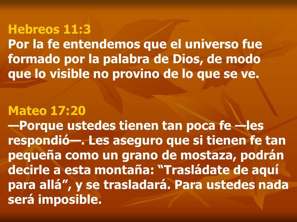 Hebreos 11:3 Por la fe entendemos que el universo fue formado por la palabra de Dios, de modo que lo visible no provino de lo que se ve. Mateo 17:20 P