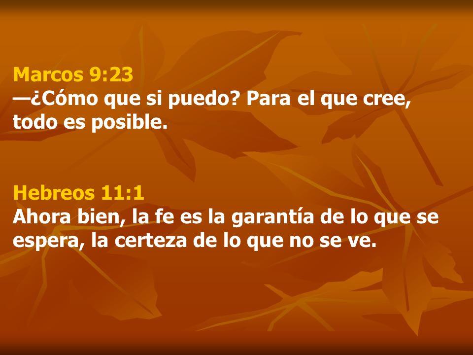 Marcos 9:23 ¿Cómo que si puedo? Para el que cree, todo es posible. Hebreos 11:1 Ahora bien, la fe es la garantía de lo que se espera, la certeza de lo
