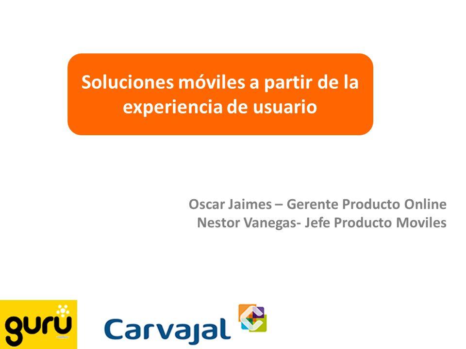 Soluciones móviles a partir de la experiencia de usuario Oscar Jaimes – Gerente Producto Online Nestor Vanegas- Jefe Producto Moviles