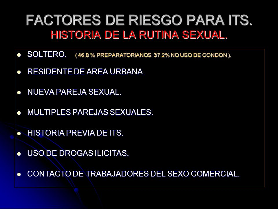 FACTORES DE RIESGO PARA ITS. HISTORIA DE LA RUTINA SEXUAL. SOLTERO. ( 46.8 % PREPARATORIANOS 37.2% NO USO DE CONDON ). SOLTERO. ( 46.8 % PREPARATORIAN