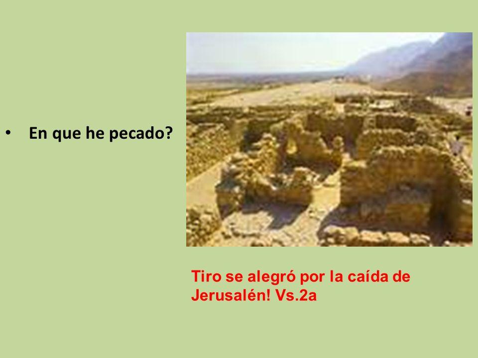 Tiro se alegró por la caída de Jerusalén! Vs.2a En que he pecado?