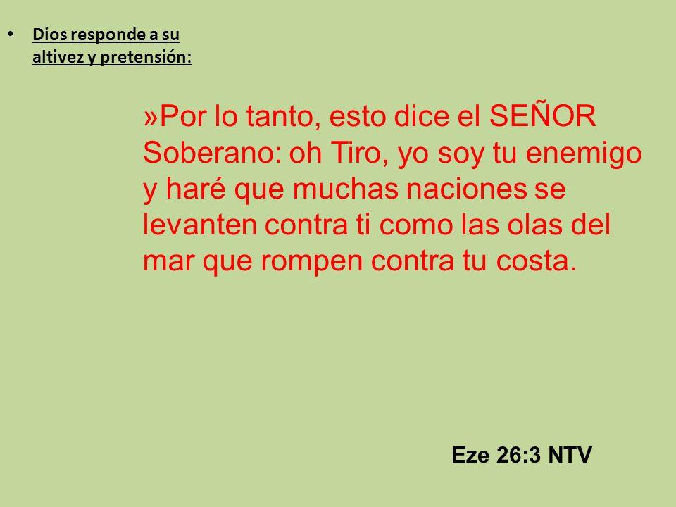 Eze 26:3 NTV Dios responde a su altivez y pretensión: »Por lo tanto, esto dice el SEÑOR Soberano: oh Tiro, yo soy tu enemigo y haré que muchas nacione