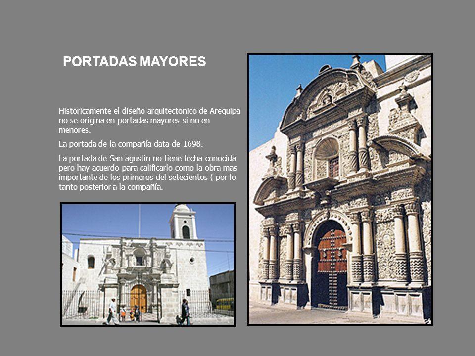 PORTADAS MAYORES Historicamente el diseño arquitectonico de Arequipa no se origina en portadas mayores si no en menores. La portada de la compañía dat