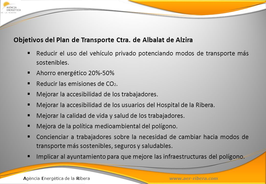 Agència Energètica de la Ribera www.aer-ribera.com Nº de trabajadores que cambiarían el modo de transporte Ahorro de combustible (l/día) Ahorro energético (tep/año) Ahorro de CO 2 (t/año) Cambio a transporte público663536156478 Cambio a modos blandos242802372 Cambio a coche compartido28514 Total933620181554 Ahorro energético de las propuestas Ahorro energético y de CO 2 26,4%