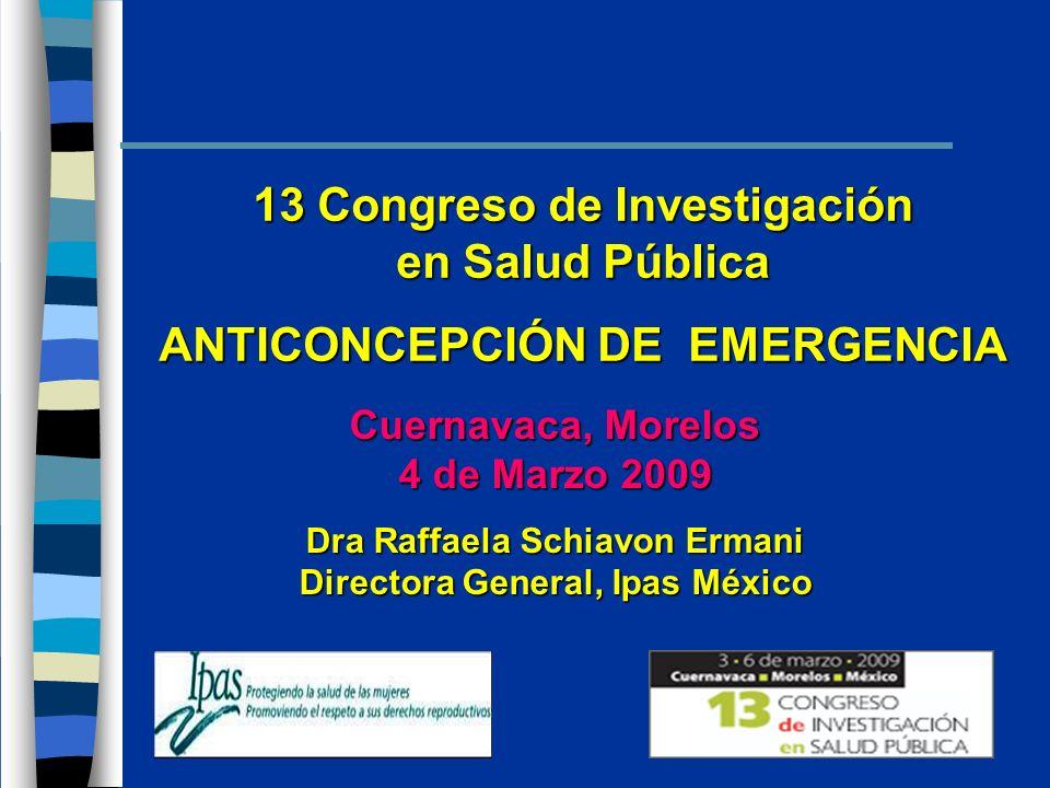 13 Congreso de Investigación en Salud Pública ANTICONCEPCIÓN DE EMERGENCIA Cuernavaca, Morelos 4 de Marzo 2009 Dra Raffaela Schiavon Ermani Directora General, Ipas México