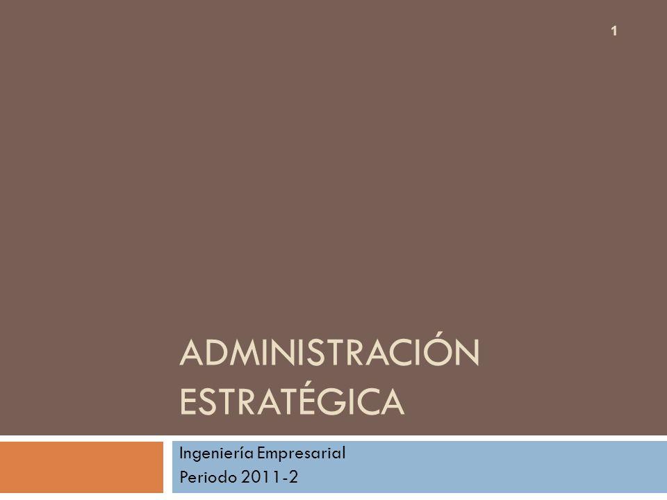 ADMINISTRACIÓN ESTRATÉGICA Ingeniería Empresarial Periodo 2011-2 1