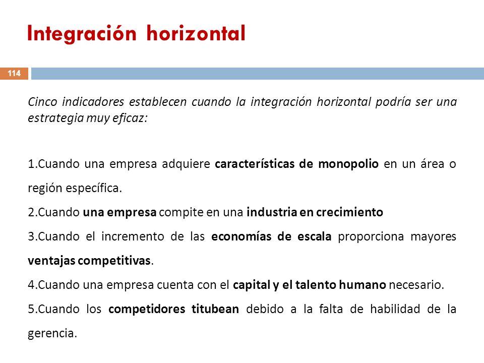 Cinco indicadores establecen cuando la integración horizontal podría ser una estrategia muy eficaz: 1.Cuando una empresa adquiere características de m