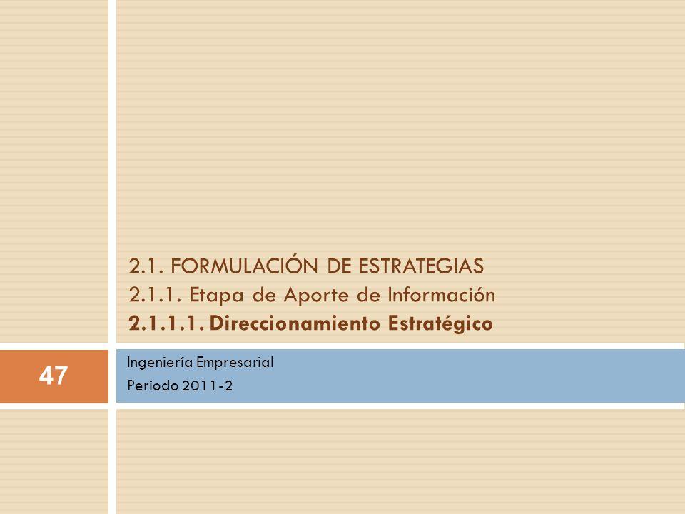 Ingeniería Empresarial Periodo 2011-2 2.1. FORMULACIÓN DE ESTRATEGIAS 2.1.1. Etapa de Aporte de Información 2.1.1.1. Direccionamiento Estratégico 47