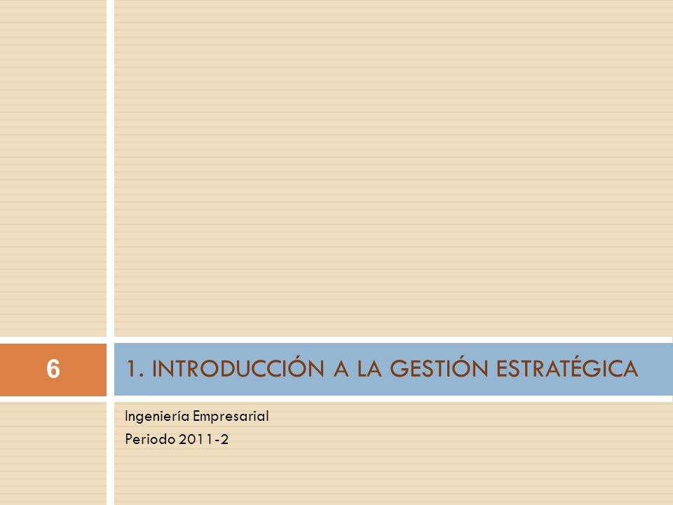 Ingeniería Empresarial Periodo 2011-2 1. INTRODUCCIÓN A LA GESTIÓN ESTRATÉGICA 6