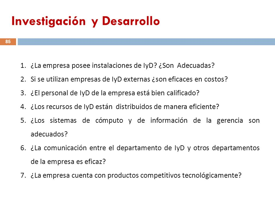 1.¿La empresa posee instalaciones de IyD? ¿Son Adecuadas? 2.Si se utilizan empresas de IyD externas ¿son eficaces en costos? 3.¿El personal de IyD de