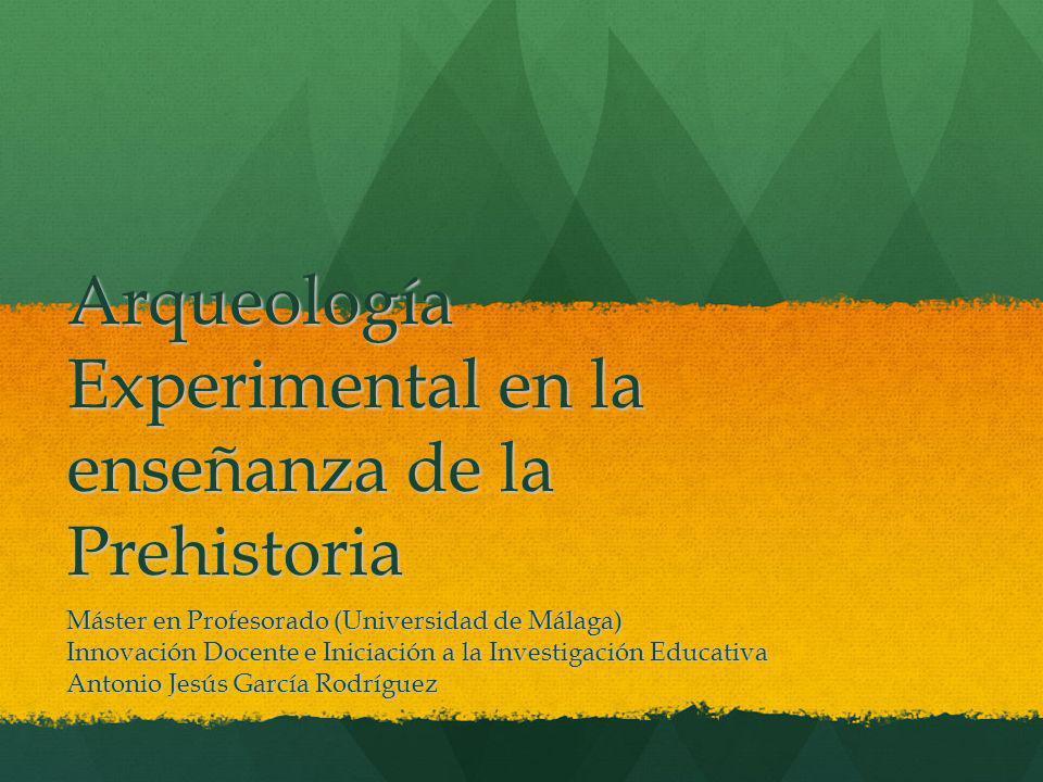 Arqueología Experimental en la enseñanza de la Prehistoria Máster en Profesorado (Universidad de Málaga) Innovación Docente e Iniciación a la Investig