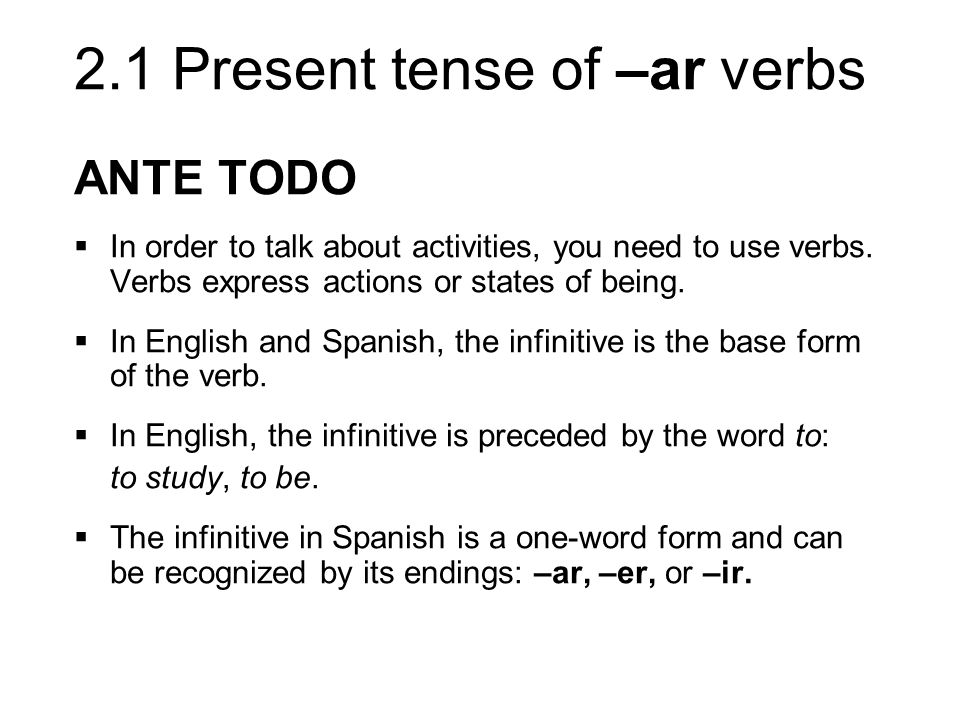 2.1 Present tense of –ar verbs ANTE TODO In order to talk about activities, you need to use verbs. Verbs express actions or states of being. In Englis
