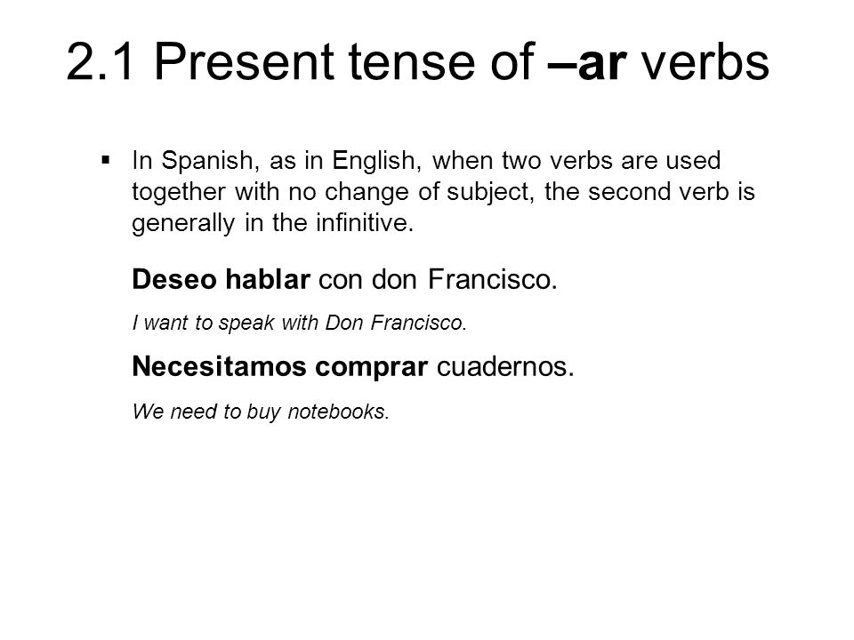 2.1 Present tense of –ar verbs In Spanish, as in English, when two verbs are used together with no change of subject, the second verb is generally in the infinitive.