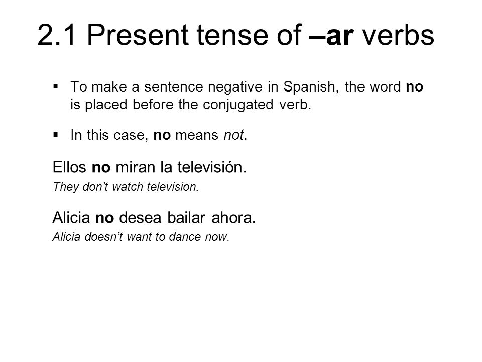 2.1 Present tense of –ar verbs To make a sentence negative in Spanish, the word no is placed before the conjugated verb. In this case, no means not. E