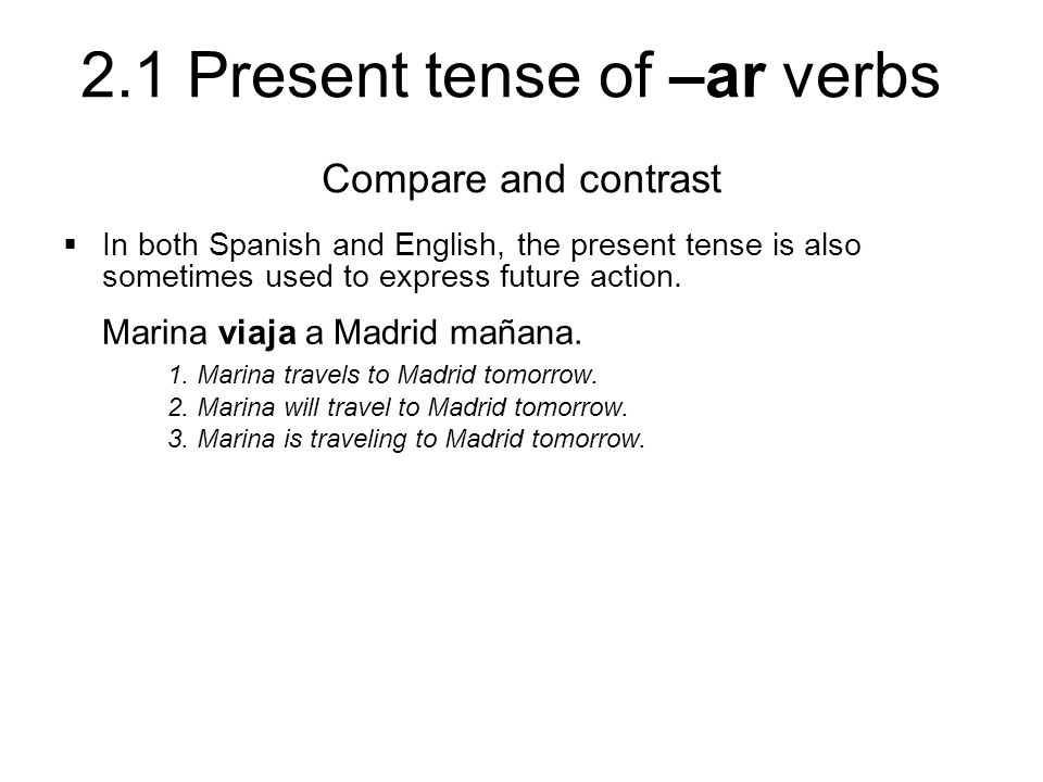 2.1 Present tense of –ar verbs In both Spanish and English, the present tense is also sometimes used to express future action.