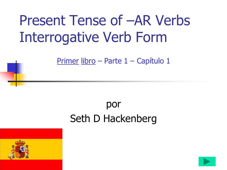Present Tense of –AR Verbs Interrogative Verb Form por Seth D Hackenberg Primer libro – Parte 1 – Capítulo 1