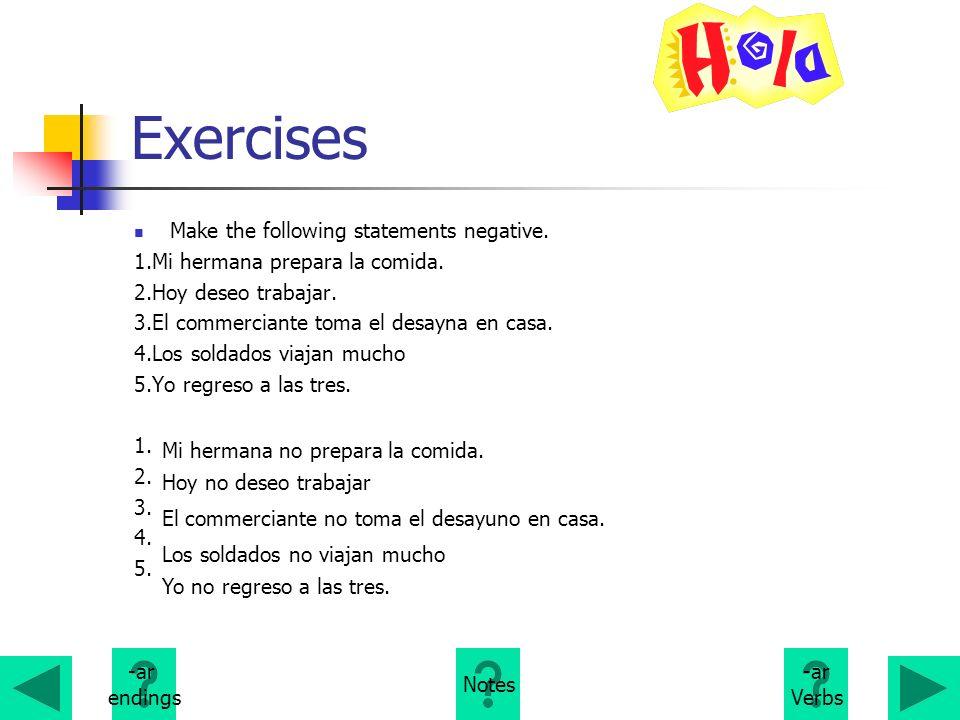 Exercises Make the following statements negative. 1.Mi hermana prepara la comida. 2.Hoy deseo trabajar. 3.El commerciante toma el desayna en casa. 4.L