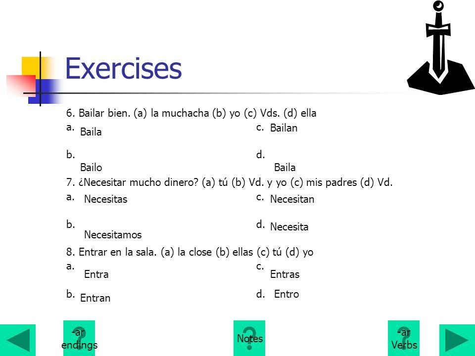 Exercises 6. Bailar bien. (a) la muchacha (b) yo (c) Vds. (d) ella a.c. b.d. 7. ¿Necesitar mucho dinero? (a) tú (b) Vd. y yo (c) mis padres (d) Vd. a.