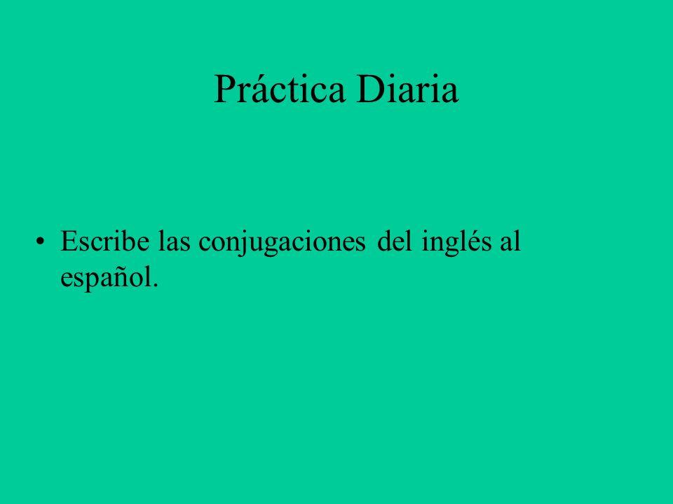 Práctica Diaria Escribe las conjugaciones del inglés al español.
