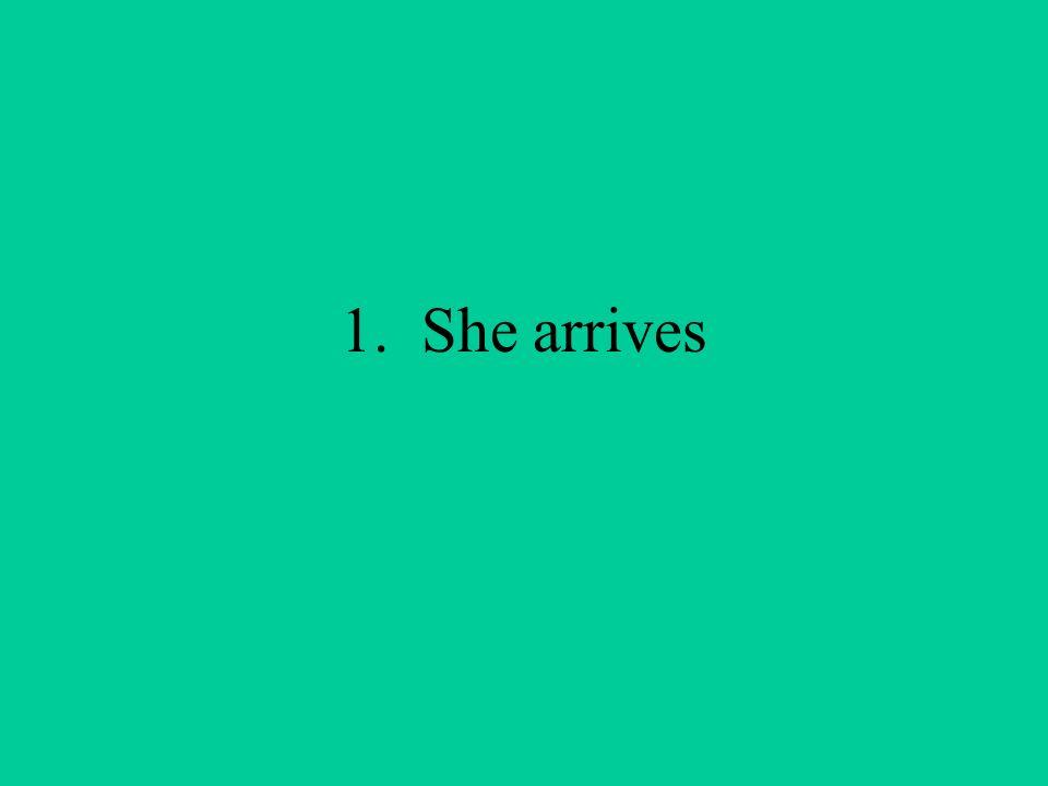 1. She arrives