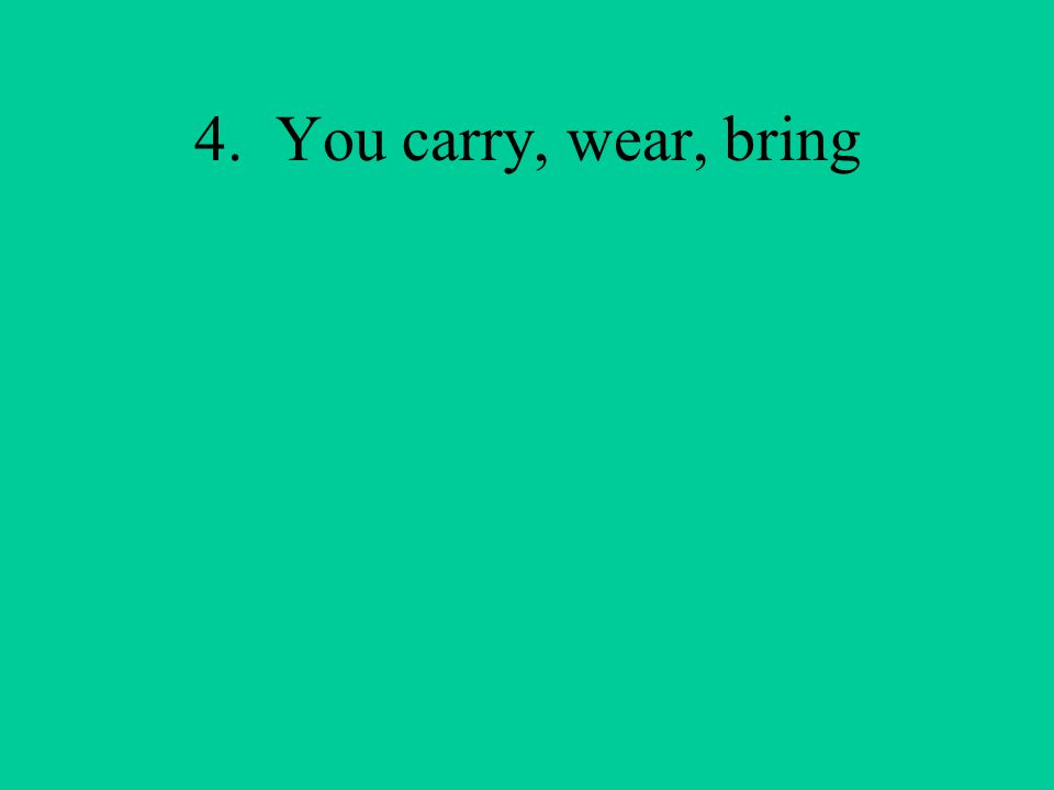 4. You carry, wear, bring