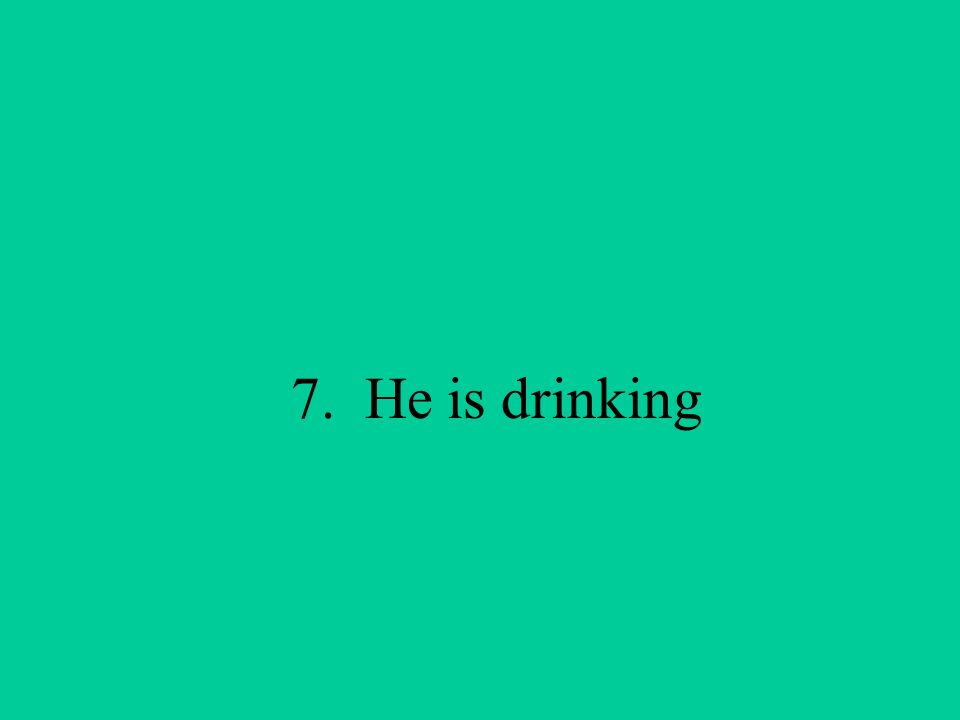 7. He is drinking