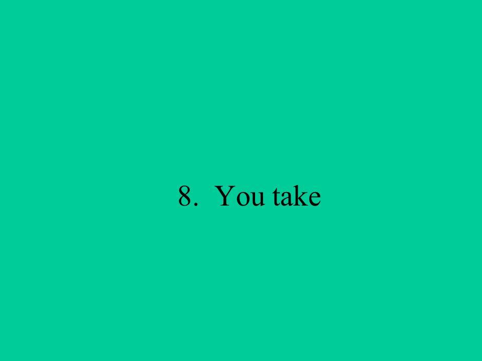 8. You take