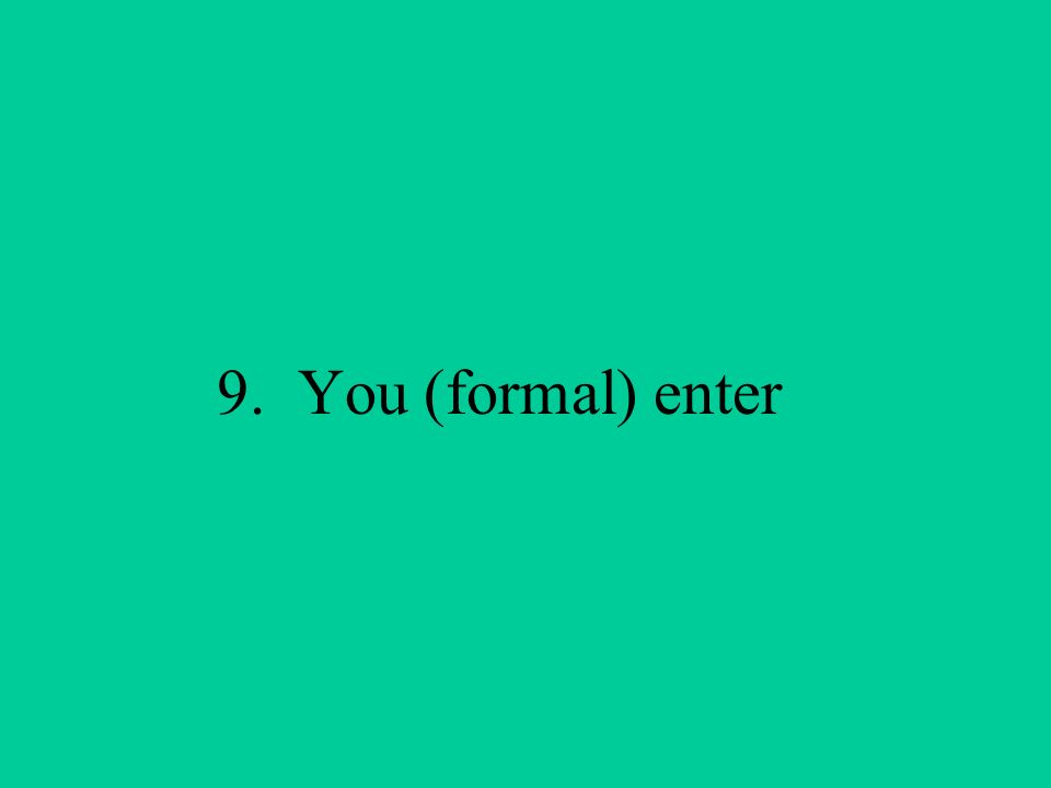 9. You (formal) enter