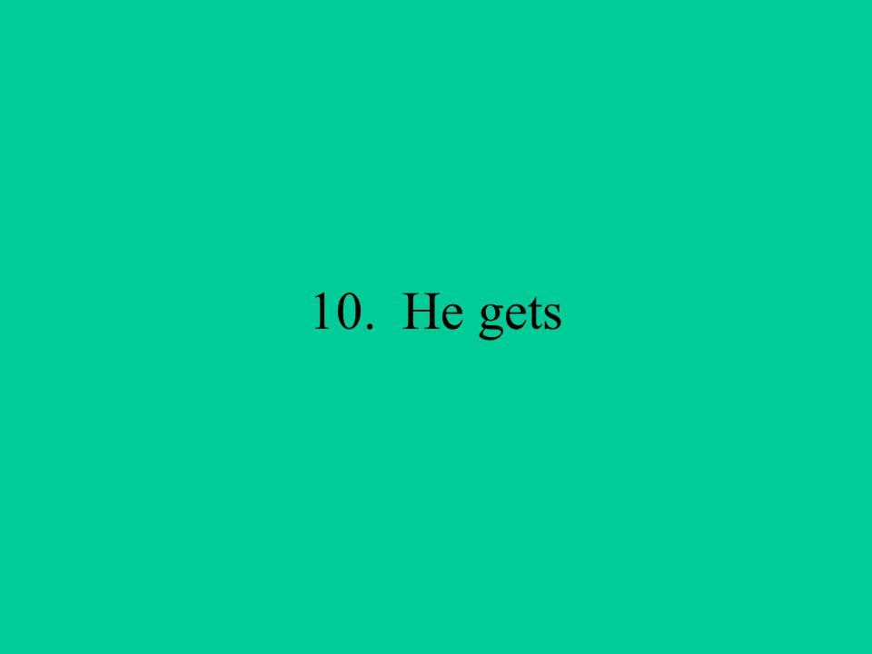 10. He gets