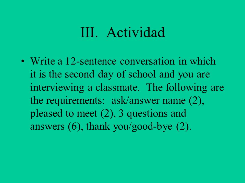 III. Actividad Write a 12-sentence conversation in which it is the second day of school and you are interviewing a classmate. The following are the re