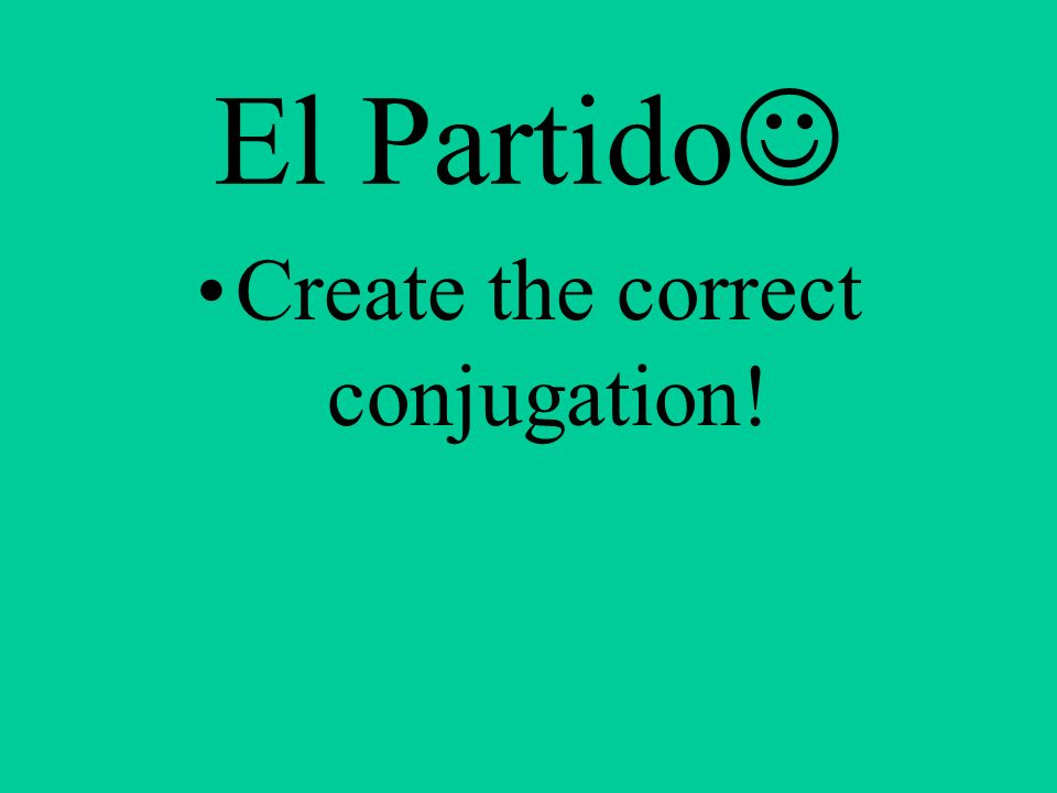 El Partido Create the correct conjugation!