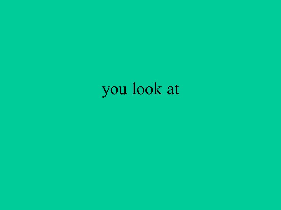 you look at