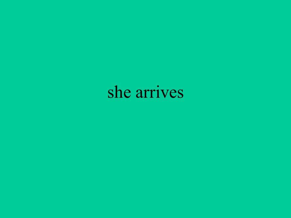she arrives