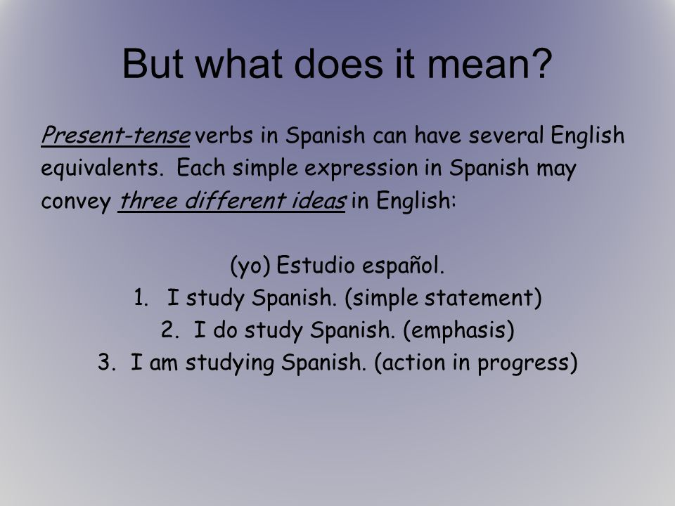But what does it mean.Present-tense verbs in Spanish can have several English equivalents.