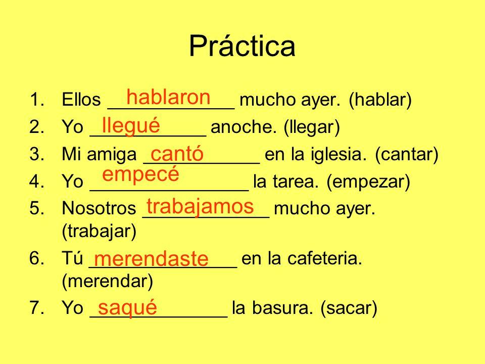 Práctica 1.Ellos ____________ mucho ayer. (hablar) 2.Yo ___________ anoche. (llegar) 3.Mi amiga ___________ en la iglesia. (cantar) 4.Yo _____________