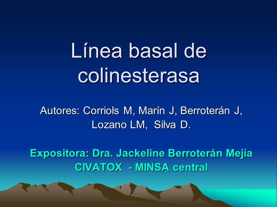 Línea basal de colinesterasa Autores: Corriols M, Marín J, Berroterán J, Lozano LM, Silva D. Expositora: Dra. Jackeline Berroterán Mejía CIVATOX - MIN