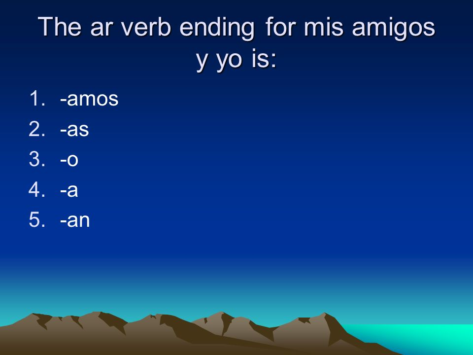 The ar verb ending for mis amigos y yo is: 1.-amos 2.-as 3.-o 4.-a 5.-an