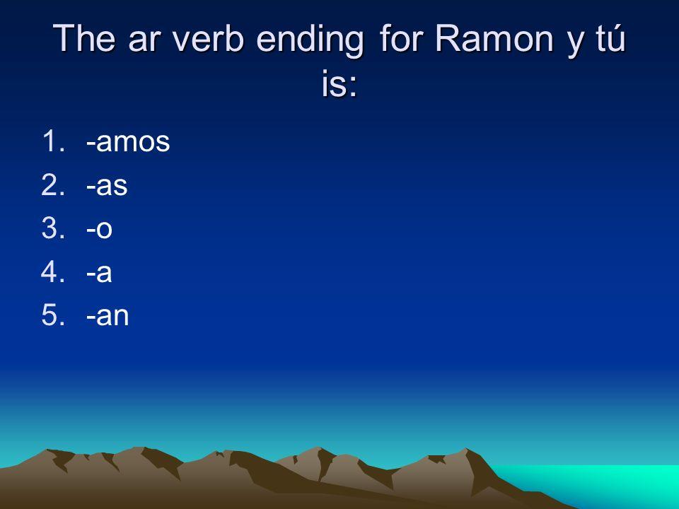 The ar verb ending for Ramon y tú is: 1.-amos 2.-as 3.-o 4.-a 5.-an