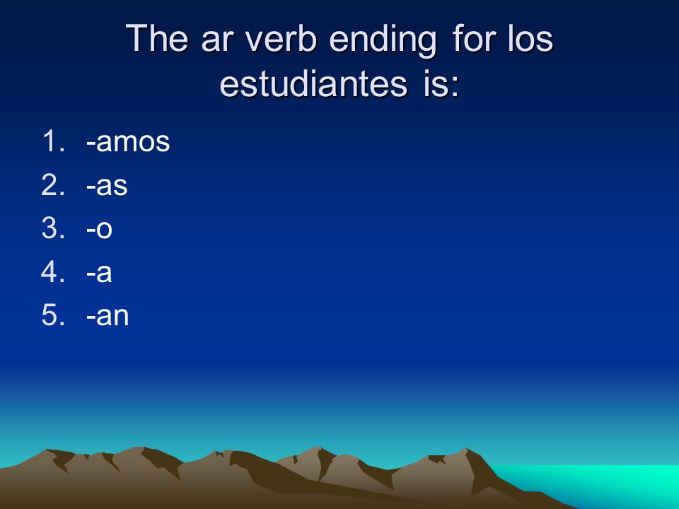 The ar verb ending for los estudiantes is: 1.-amos 2.-as 3.-o 4.-a 5.-an