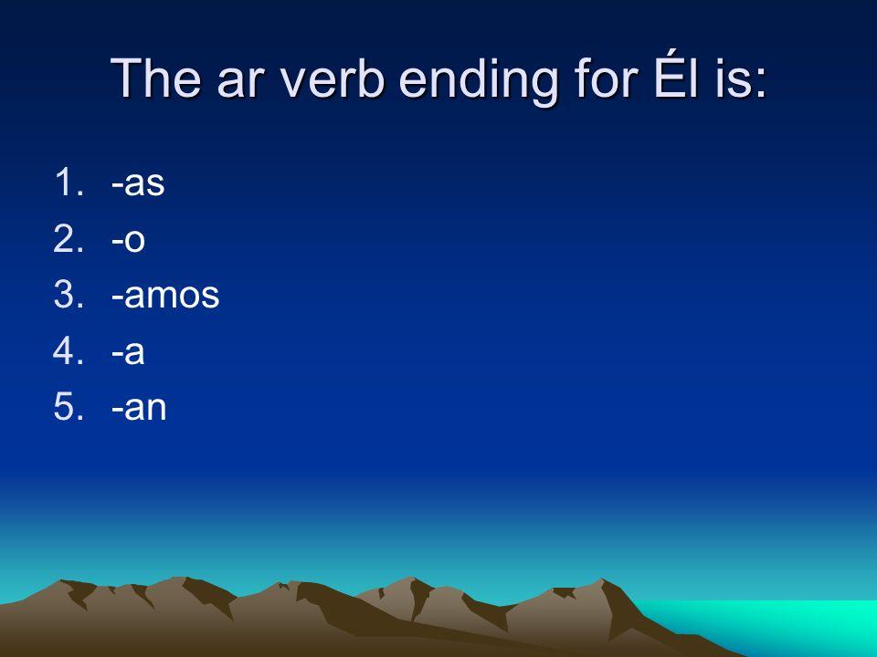 The ar verb ending for Él is: 1.-as 2.-o 3.-amos 4.-a 5.-an