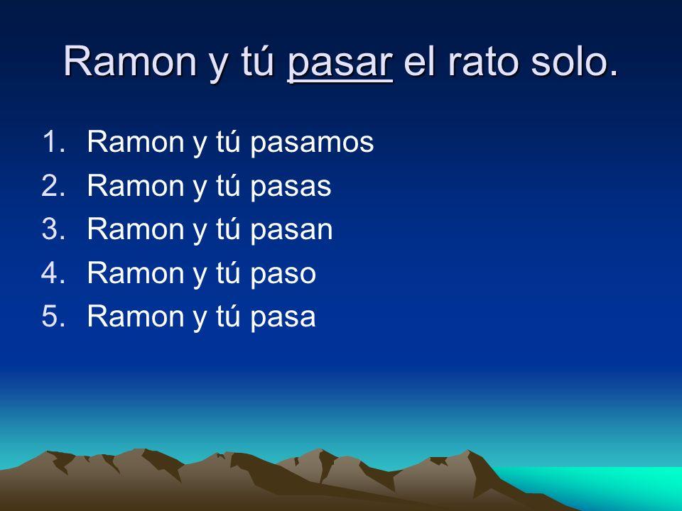 Ramon y tú pasar el rato solo.