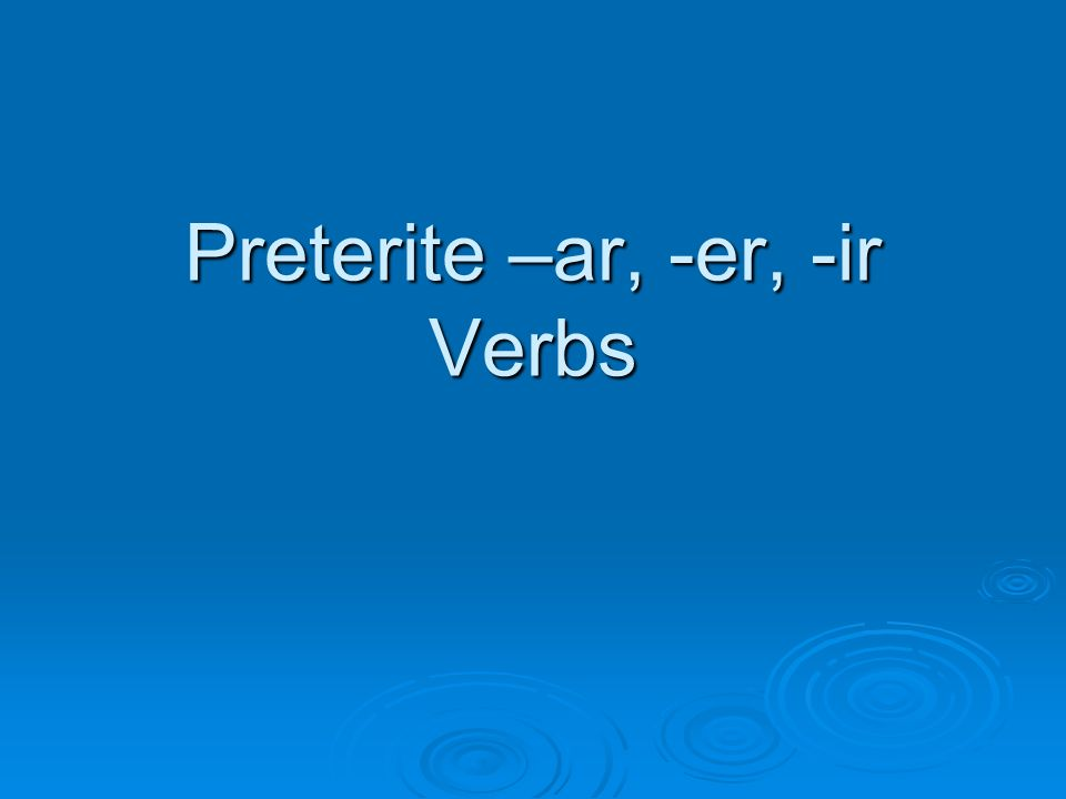 Preterite = -An action that happened in the past.