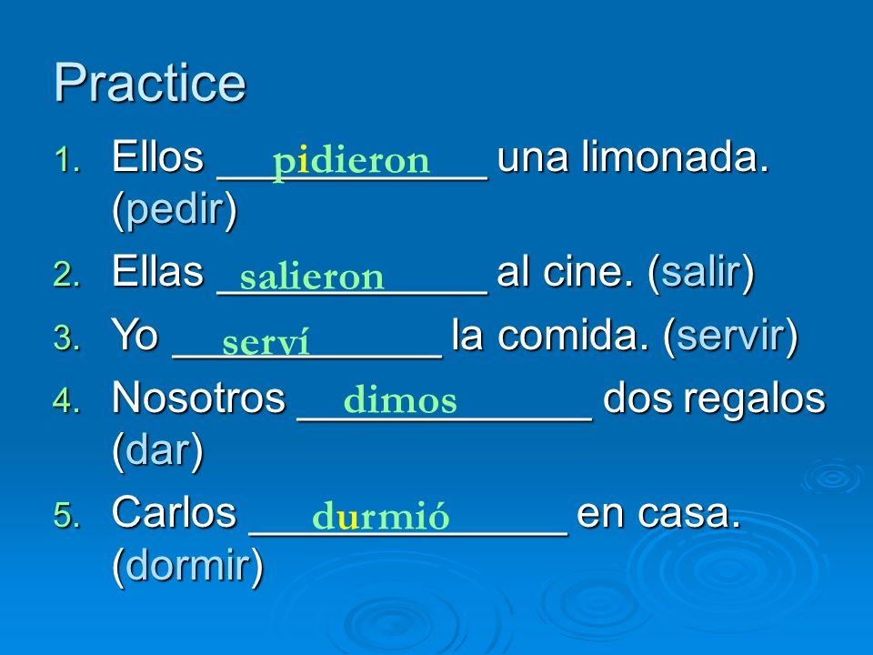 Practice 1. Ellos ___________ una limonada. (pedir) 2. Ellas ___________ al cine. (salir) 3. Yo ___________ la comida. (servir) 4. Nosotros __________