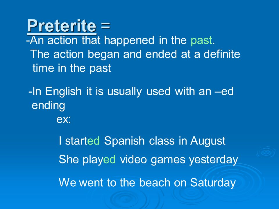 Preterite = -An action that happened in the past. The action began and ended at a definite time in the past I started Spanish class in August -In Engl