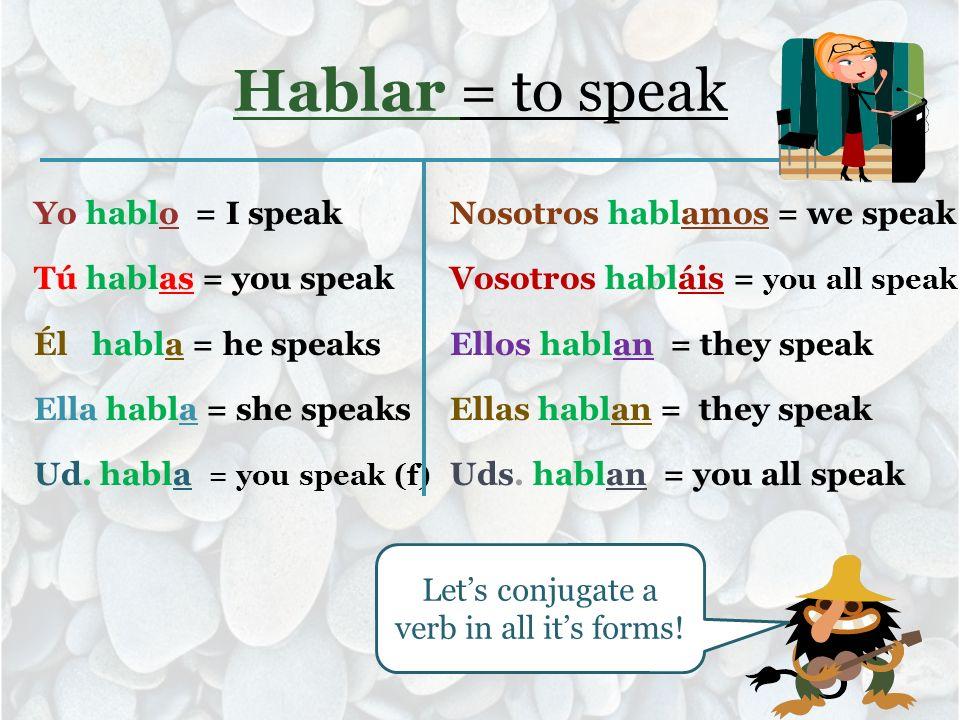 Hablar = to speak Yo hablo = I speak Tú hablas = you speak Él habla = he speaks Ella habla = she speaks Ud. habla = you speak (f) Nosotros hablamos =