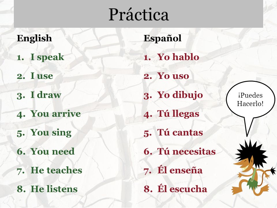 English 1. I speak 2. I use 3. I draw 4. You arrive 5. You sing 6. You need 7. He teaches 8. He listens Español 1.Yo hablo 2.Yo uso 3.Yo dibujo 4.Tú l