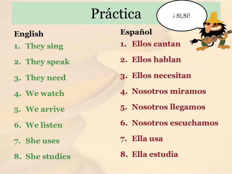 Práctica English 1. They sing 2. They speak 3. They need 4. We watch 5. We arrive 6. We listen 7. She uses 8. She studies Español 1.Ellos cantan 2.Ell