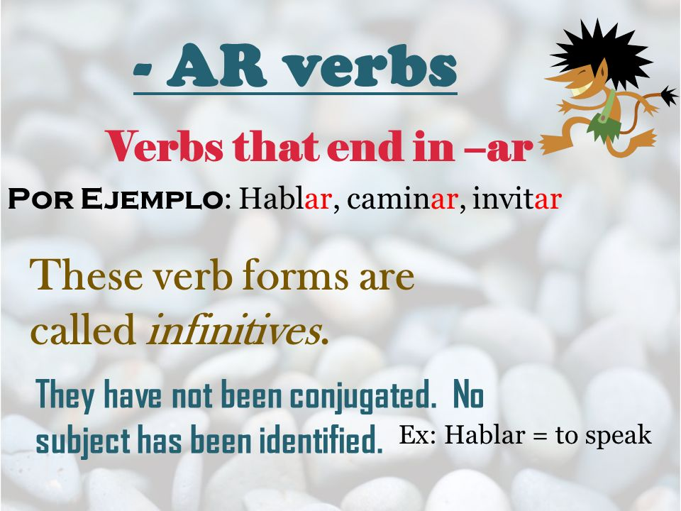 - AR verbs Verbs that end in –ar Por Ejemplo : Hablar, caminar, invitar They have not been conjugated. No subject has been identified. These verb form